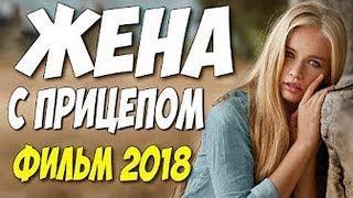 Премьера 2018   ЖЕНА С ПРИЦЕПОМ  Русские мелодрамы 2018 новинки HD 1080P