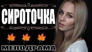 Фильм покорил сердца миллионов женщин  СИРОТОЧКА  Мелодрама русская мелодрама 2017 HD