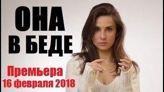 ОНА В БЕДЕ (2018), восхитительный фильм, сериалы новинки HD, русская мелодрама 2018